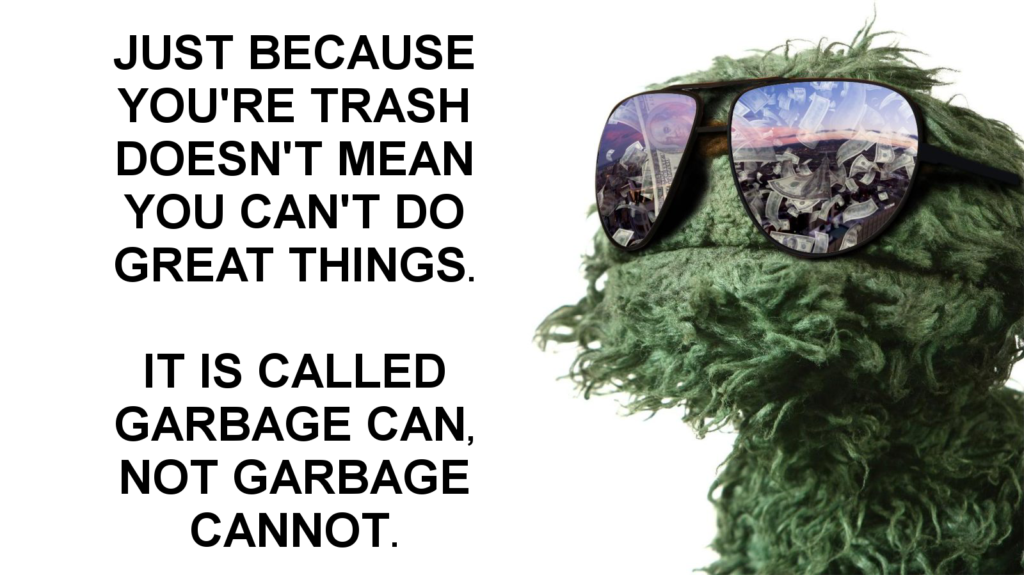 Just because you're trash doesn't mean you can't do great things. It is called garbage can, not garbage cannot.